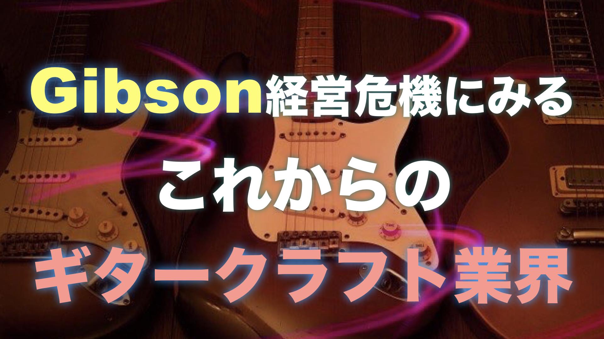 Gibson経営危機にみるこれからのギタークラフト業界